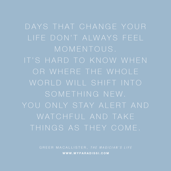 Days that change your life don't always feel momentous. It's hard to know when or where the whole world will shift into something new. You only stay alert and watchful and take things as they come.