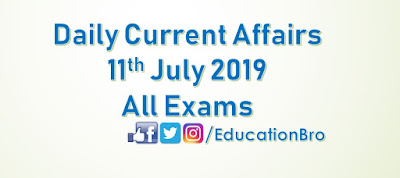 Daily Current Affairs 11th July 2019 For All Government Examinations