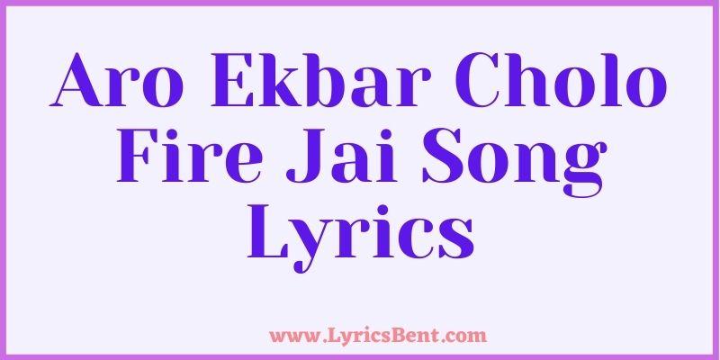 Aro Ekbar Cholo Fire Jai Song Lyrics