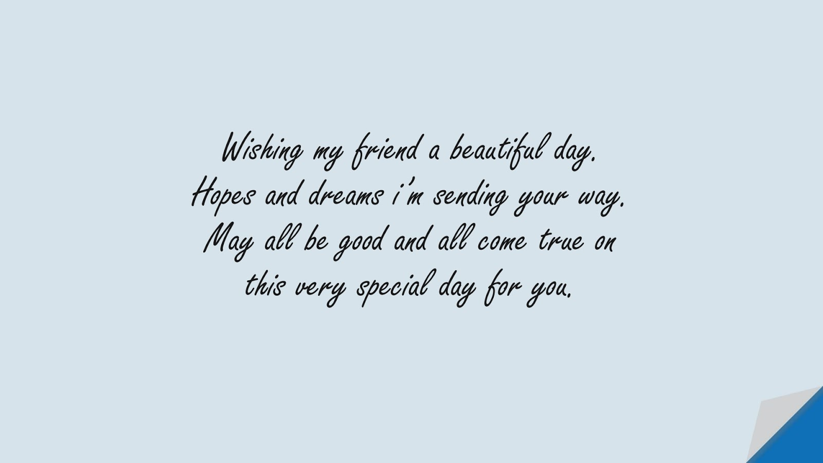 Wishing my friend a beautiful day. Hopes and dreams i'm sending your way. May all be good and all come true on this very special day for you.FALSE