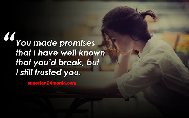 You made promises that I have well known that you'd break, but I still trusted you.