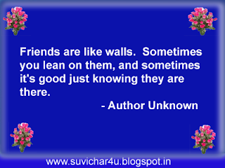 Friends are like walls. Sometimes you lean on them and sometimes it is good just knowing they are there.