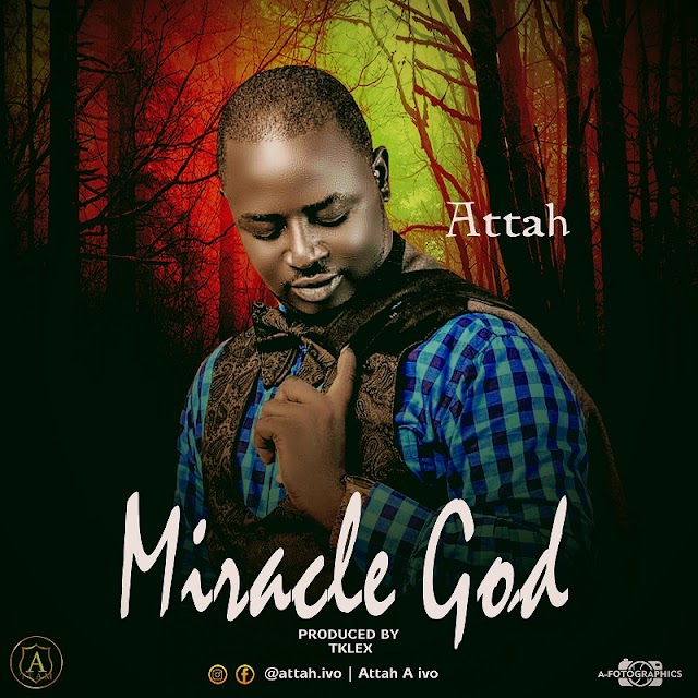 MUSIC: Attah - Miracle God (Prod. by TKLEX)