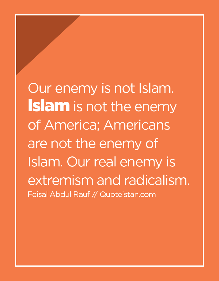 Our enemy is not Islam. Islam is not the enemy of America; Americans are not the enemy of Islam. Our real enemy is extremism and radicalism.