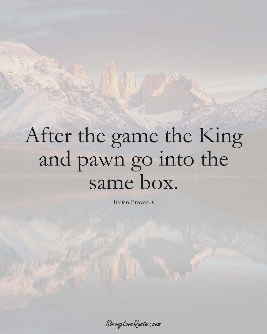 After the game the King and pawn go into the same box. (Italian Sayings);  #EuropeanSayings