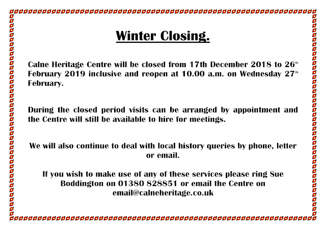 Winter Closing.  Calne Heritage Centre will be closed from 17th December 2018 to 26th February 2019 inclusive and reopen at 10.00 a.m. on Wednesday 27th February.  During the closed period visits can be arranged by appointment and the Centre will still be available to hire for meetings.  We will also continue to deal with local history queries by phone, letter or email.   If you wish to make use of any of these services please ring Sue Boddington on 01380 828851 or email the Centre on email@calneheritage.co.uk