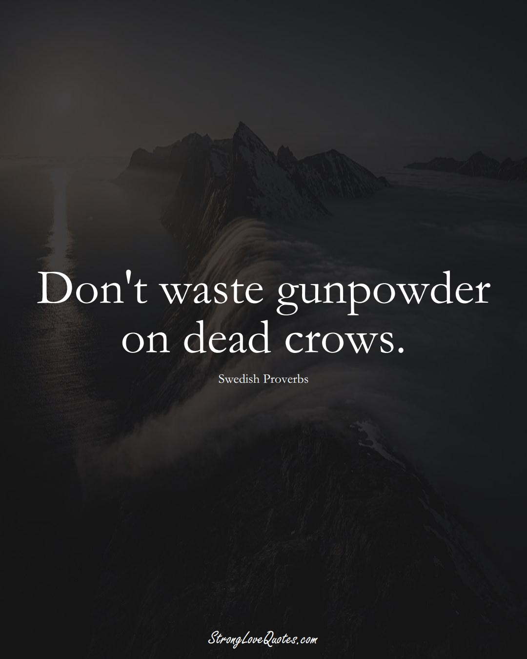 Don't waste gunpowder on dead crows. (Swedish Sayings);  #EuropeanSayings
