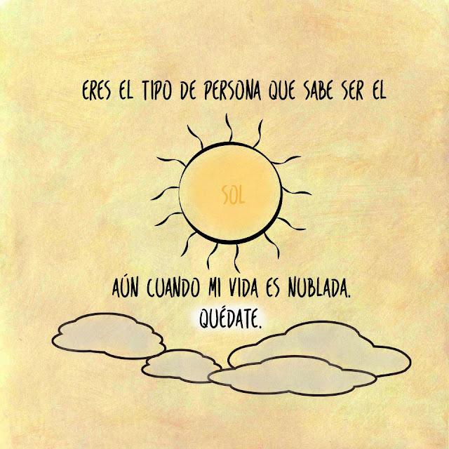 Eres el tipo de persona es sabe ser  el sol, aun cuando mi vida es nublada. Quédate