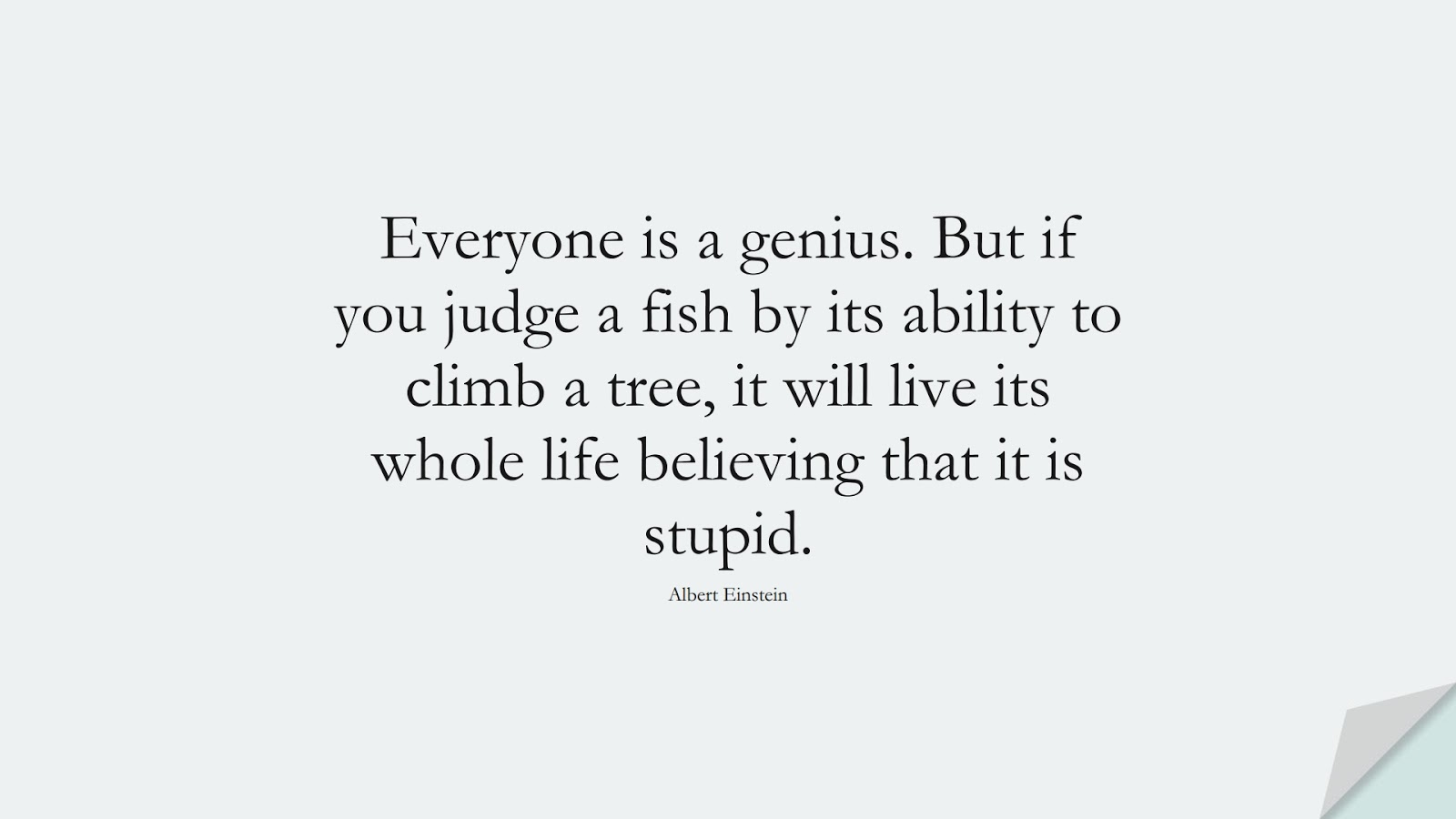 Everyone is a genius. But if you judge a fish by its ability to climb a tree, it will live its whole life believing that it is stupid. (Albert Einstein);  #AlbertEnsteinQuotes