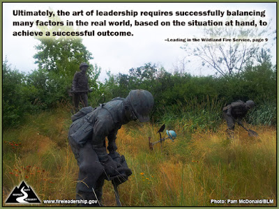 Ultimately, the art of leadership requires successfully balancing many factors in the real world, based on the situation at hand, to achieve a successful outcome. –Leading in the Wildland Fire Service, page 9