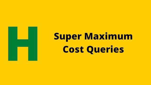 HackerRank Super Maximum Cost Queries problem solution