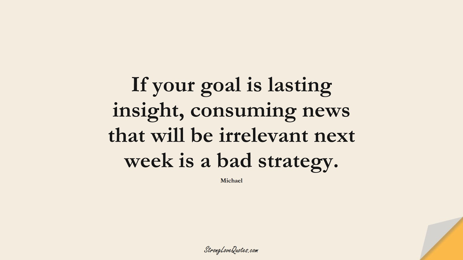 If your goal is lasting insight, consuming news that will be irrelevant next week is a bad strategy. (Michael);  #KnowledgeQuotes
