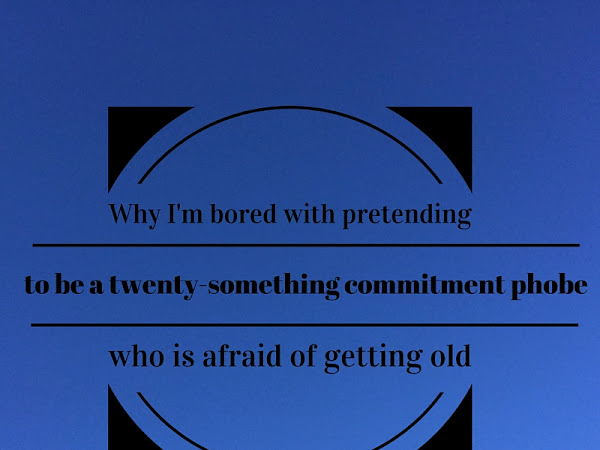 Why I'm bored with pretending to be a twenty-something commitment phobe who is afraid of getting old