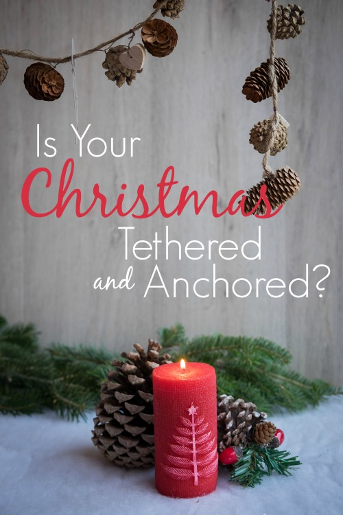 Is Your Christmas Tethered & Anchored? #christmas #christmastraditions #advent #holiday