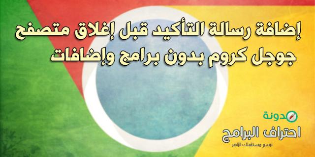 إضافة رسالة التأكيد قبل الإغلاق لمتصفح جوجل كروم والعديد من المتصفحات الاخرى بدون إضافات !