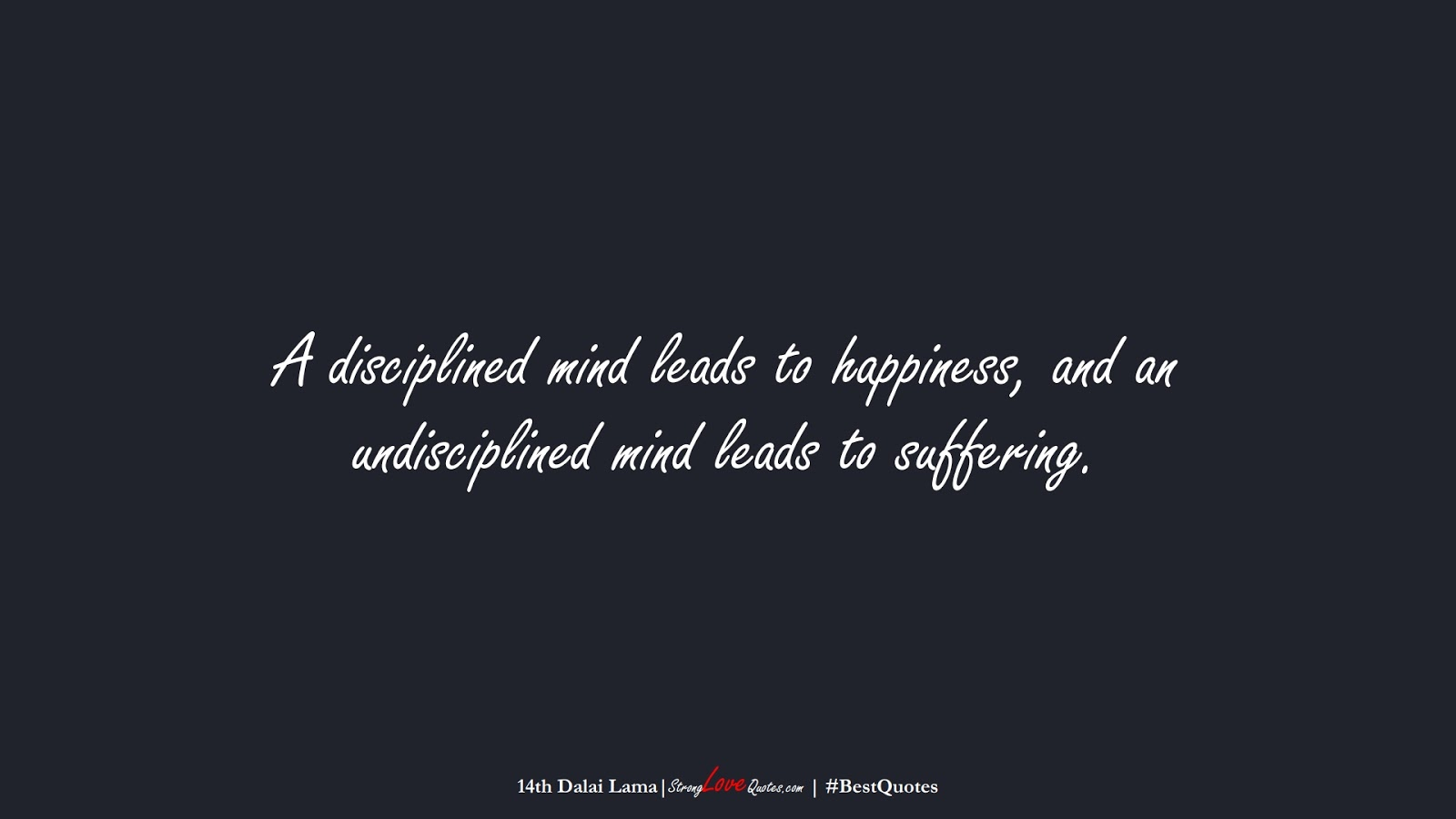 A disciplined mind leads to happiness, and an undisciplined mind leads to suffering. (14th Dalai Lama);  #BestQuotes