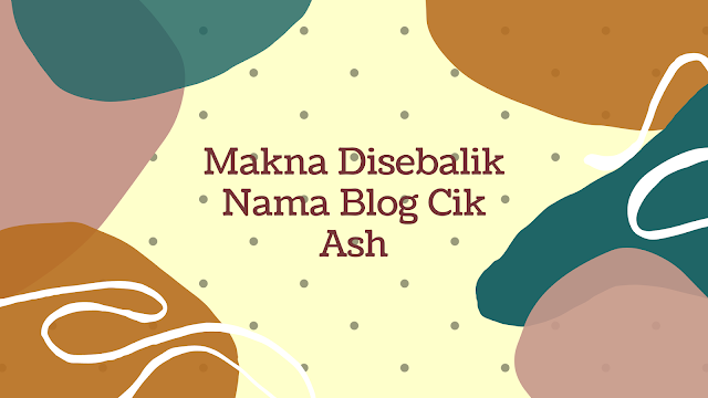 Makna Disebalik Nama Blog Cik Ash