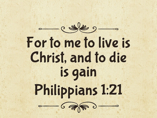 To me, to live is Christ and to die is gain.