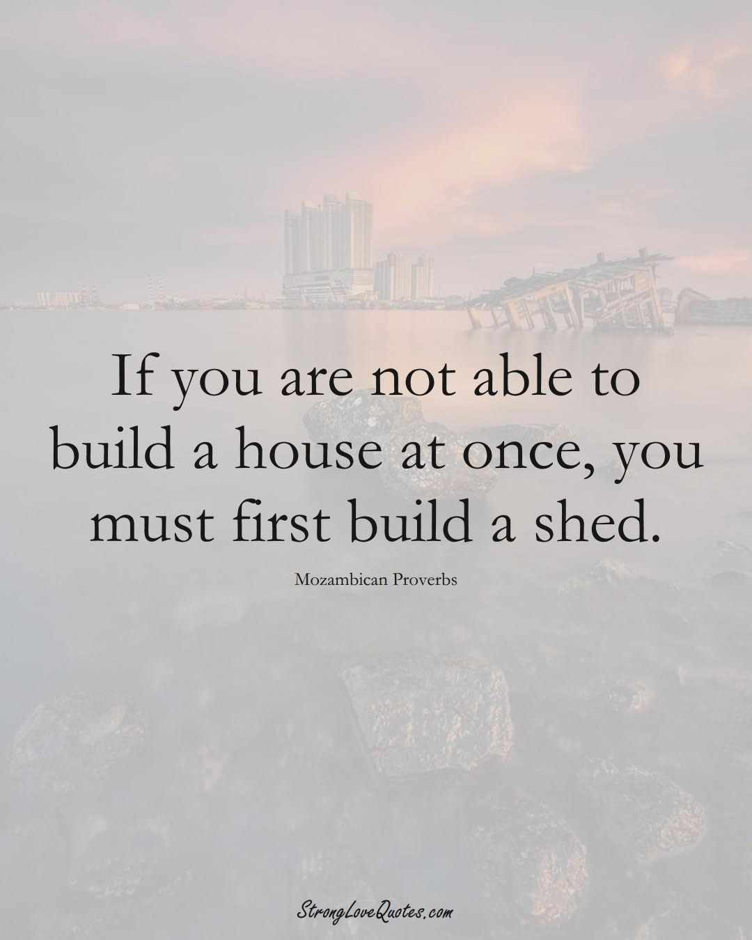 If you are not able to build a house at once, you must first build a shed. (Mozambican Sayings);  #AfricanSayings