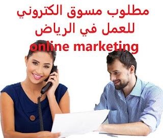 وظائف السعودية مطلوب مسوق الكتروني للعمل في الرياض online marketing