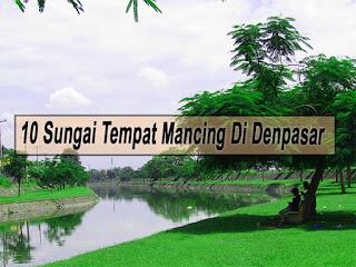 Inilah 10 Sungai Tempat Mancing Di Denpasar