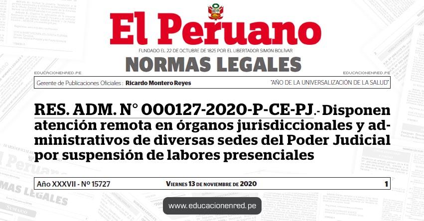 RES. ADM. N° 000127-2020-P-CE-PJ.- Disponen atención remota en órganos jurisdiccionales y administrativos de diversas sedes del Poder Judicial por suspensión de labores presenciales