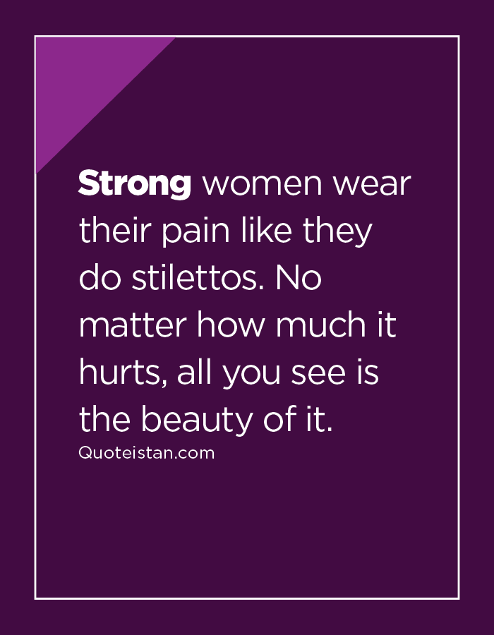 Strong women wear their pain like they do stilettos. No matter how much it hurts, all you see is the beauty of it.
