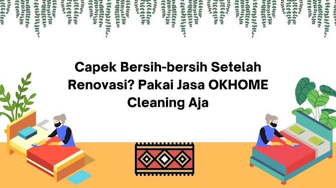 Capek Bersih-bersih Setelah Renovasi? Pakai Jasa OKHOME Aja