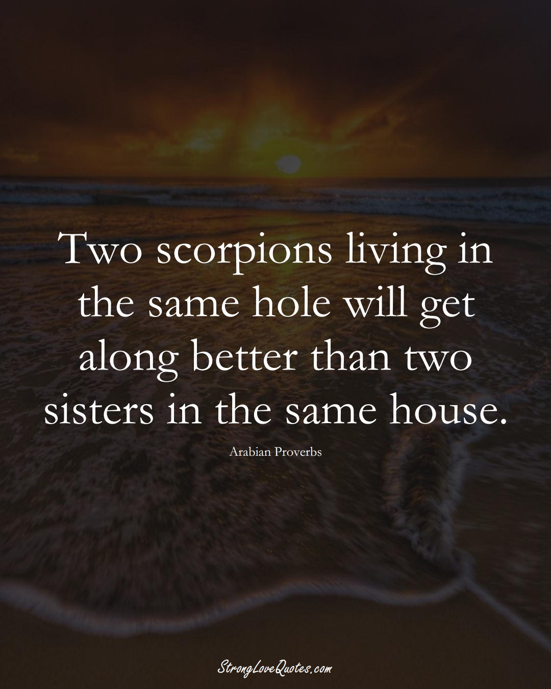 Two scorpions living in the same hole will get along better than two sisters in the same house. (Arabian Sayings);  #aVarietyofCulturesSayings