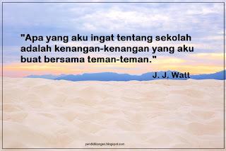 Apa yang aku ingat tentang sekolah adalah kenangan-kenangan yang aku buat bersama teman-teman. (J.J.Watt)