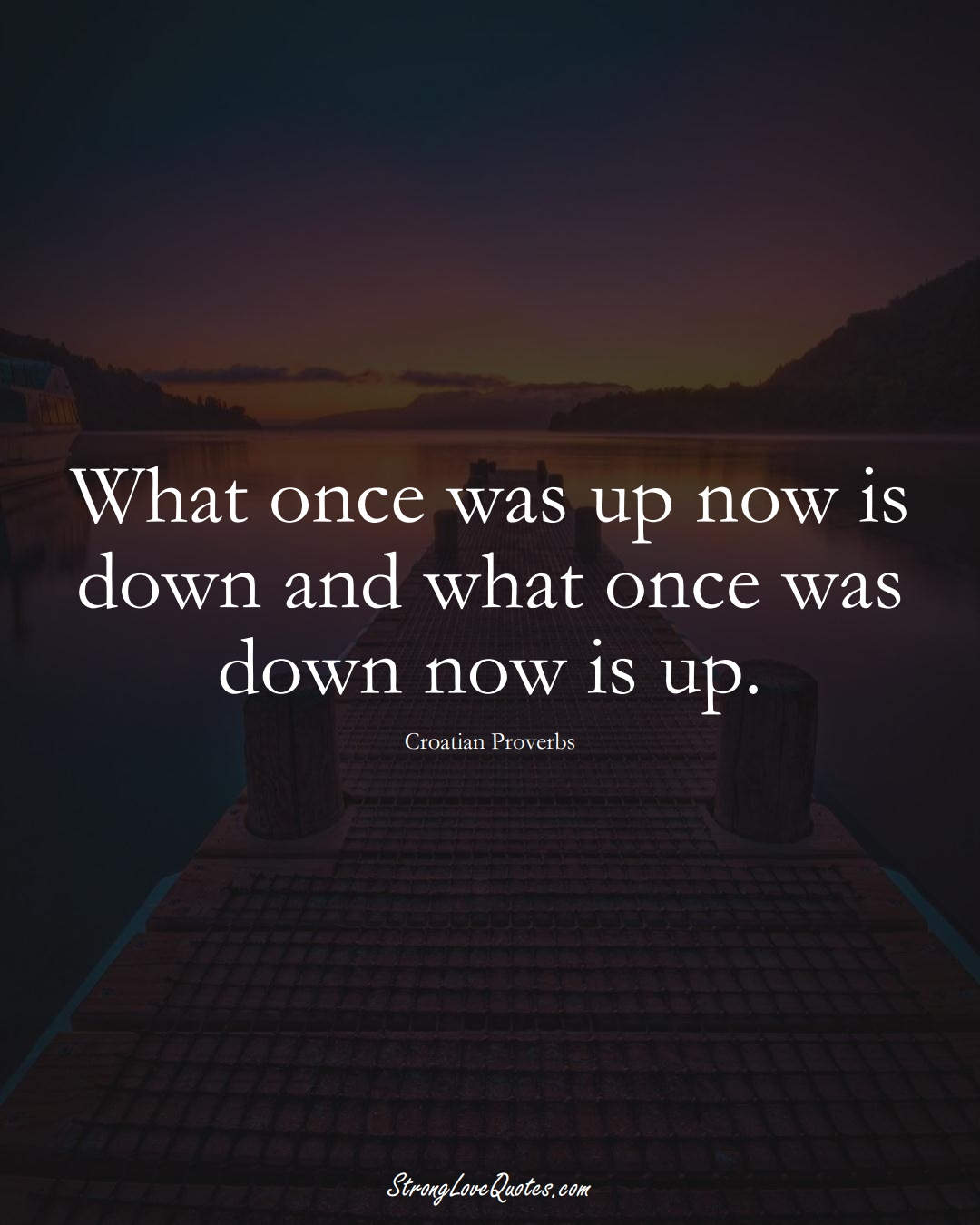 What once was up now is down and what once was down now is up. (Croatian Sayings);  #EuropeanSayings
