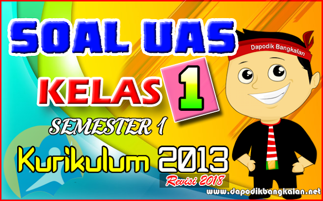 SOAL UAS KELAS 1 Semester 1 Kurikulum 2013 Revisi 2018 PLUS Kunci Jawaban