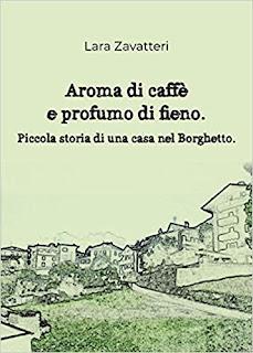 Aroma di caffè e profumo di fieno Piccola storia di una casa nel Borghetto di Lara Zavatteri