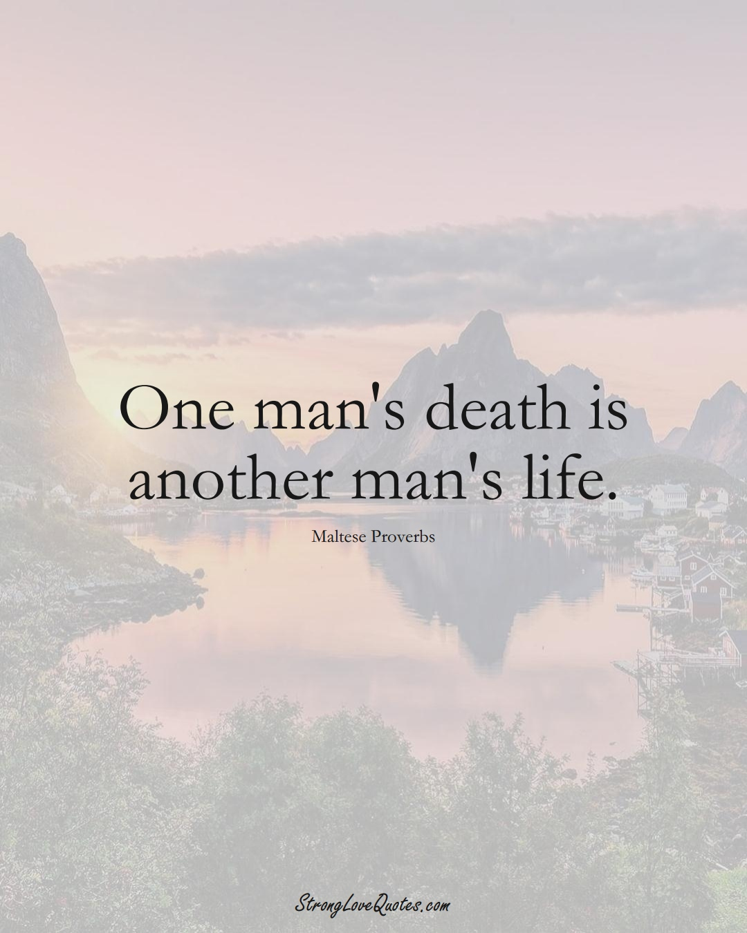 One man's death is another man's life. (Maltese Sayings);  #EuropeanSayings