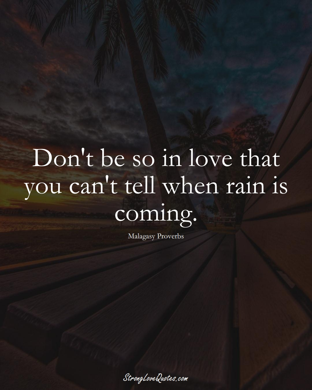 Don't be so in love that you can't tell when rain is coming. (Malagasy Sayings);  #AfricanSayings