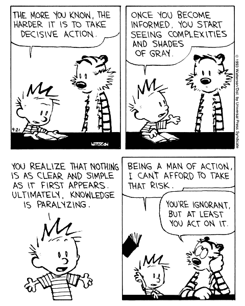 Calvin: The more you know, the harder it is to take decisive action. Once you become informed, you start seeing complexities and shades of grey. You realize that nothing is as clear and simple as it first appears. Ultimately, Knowledge is paralyzing. Being a man of action, I can't afford to take that risk. Hobbes: You're ignorant, but at least you act on it.