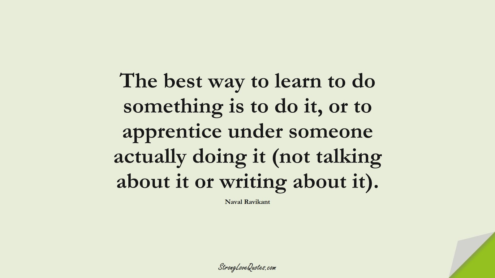 The best way to learn to do something is to do it, or to apprentice under someone actually doing it (not talking about it or writing about it). (Naval Ravikant);  #LearningQuotes