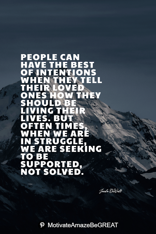 "Inspirational Quotes About Life And Struggles: ""People can have the best of intentions when they tell their loved ones how they should be living their lives. But often times, when we are in struggle, we are seeking to be supported, not solved."" - Jaeda DeWalt"
