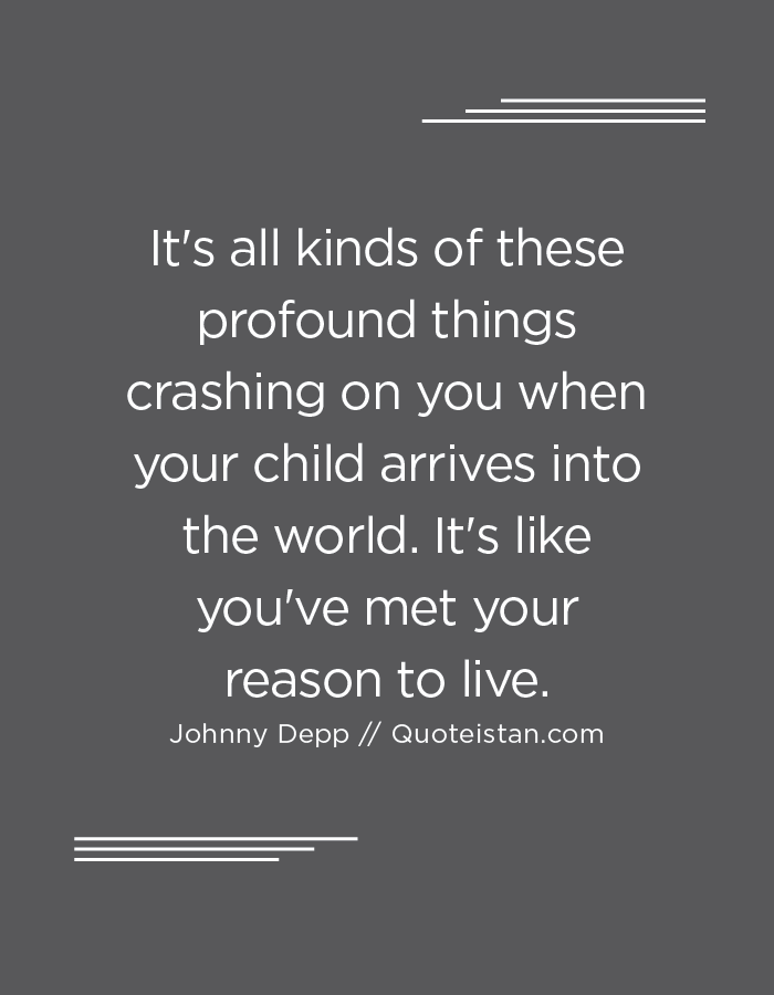 It's all kinds of these profound things crashing on you when your child arrives into the world. It's like you've met your reason to live.
