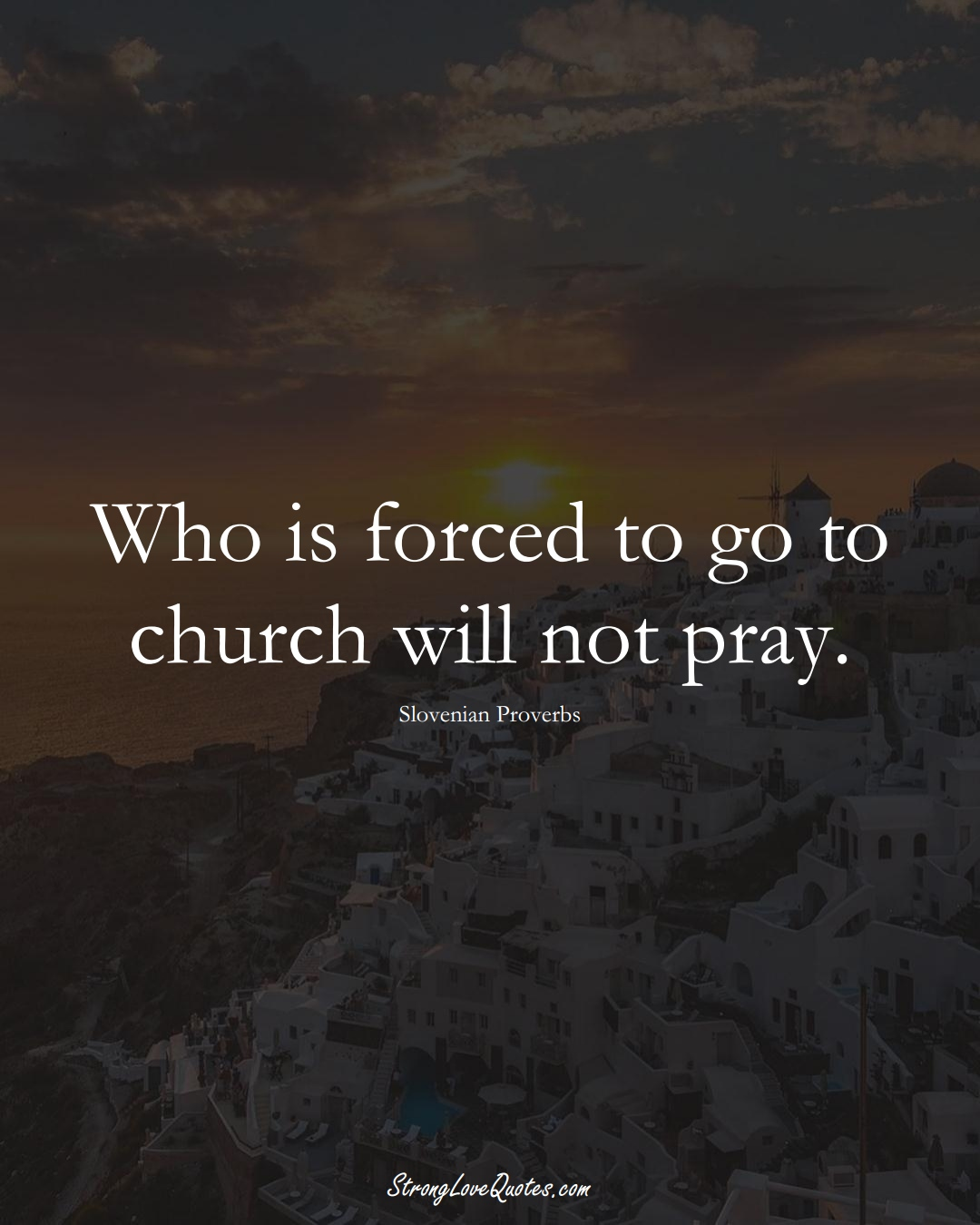 Who is forced to go to church will not pray. (Slovenian Sayings);  #EuropeanSayings