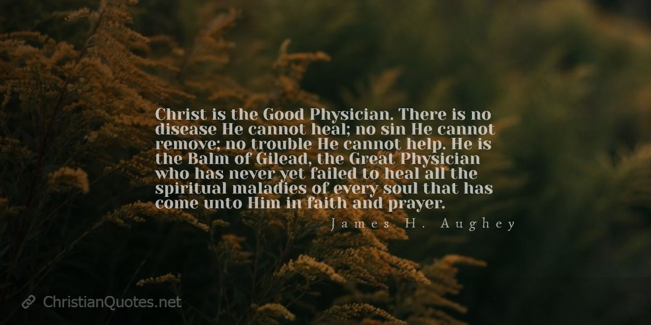 Christ is the Good Physician. There is no disease He cannot heal; no sin He cannot remove; no trouble He cannot help. He is the Balm of Gilead, the Great Physician who has never yet failed to heal all the spiritual maladies of every soul that has come unto Him in faith and prayer.