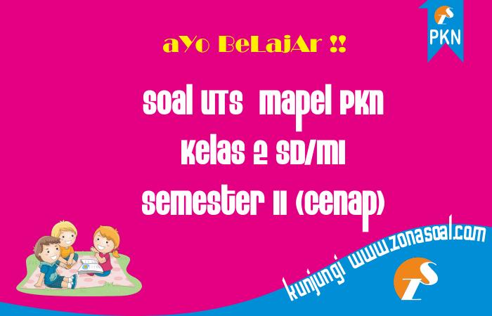 Soal UTS PKn Kelas 2 SD Semester 2 (Genap) Terbaru dan Kunci Jawaban