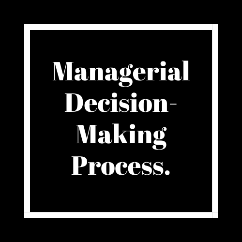 What is Managerial Decision Making? Describe Managerial Decision Making Processes in Detail.