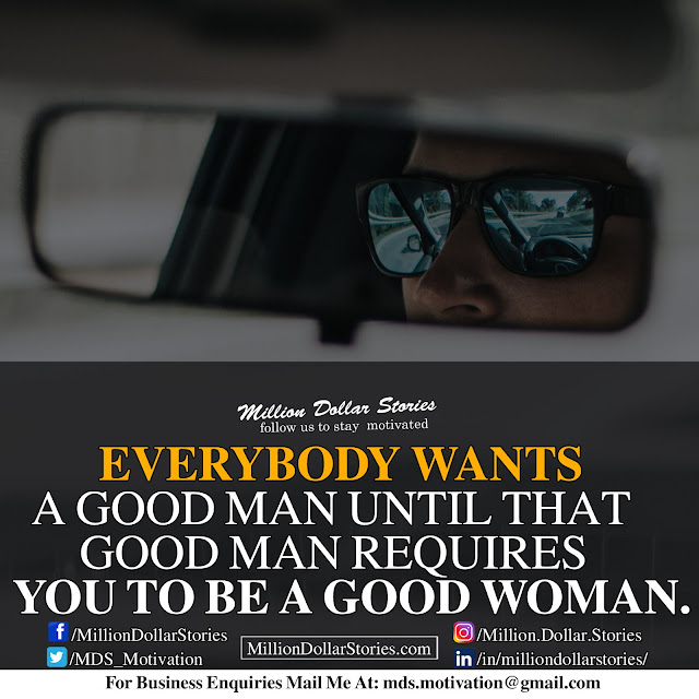 Everybody wants a good man until that good man requires you to be a good woman.