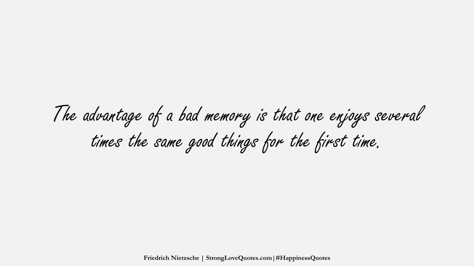 The advantage of a bad memory is that one enjoys several times the same good things for the first time. (Friedrich Nietzsche);  #HappinessQuotes