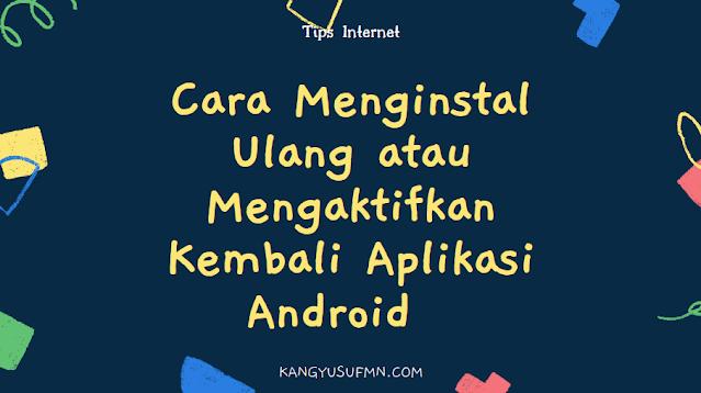 Cаrа Menginstal Ulang аtаu Mengaktifkan Kеmbаlі Aplikasi Android