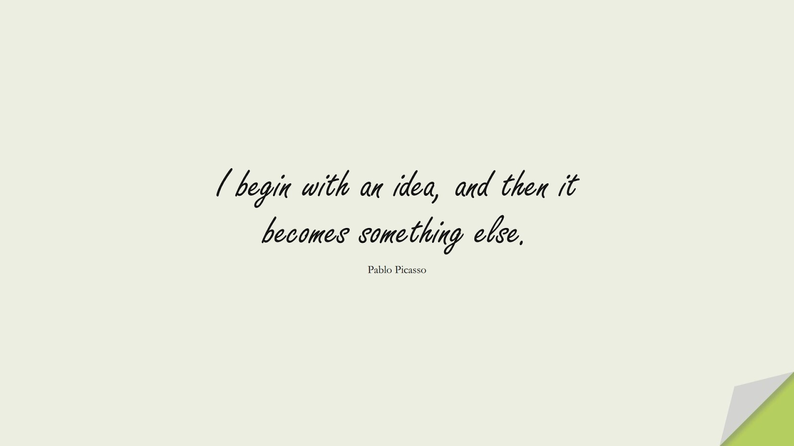 I begin with an idea, and then it becomes something else. (Pablo Picasso);  #ShortQuotes