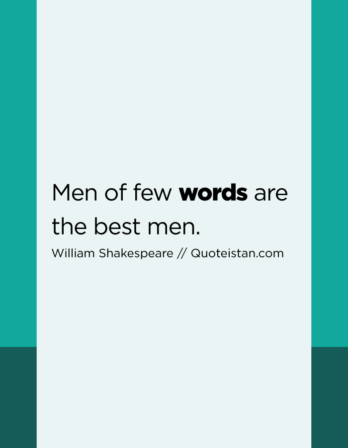 Men of few words are the best men.