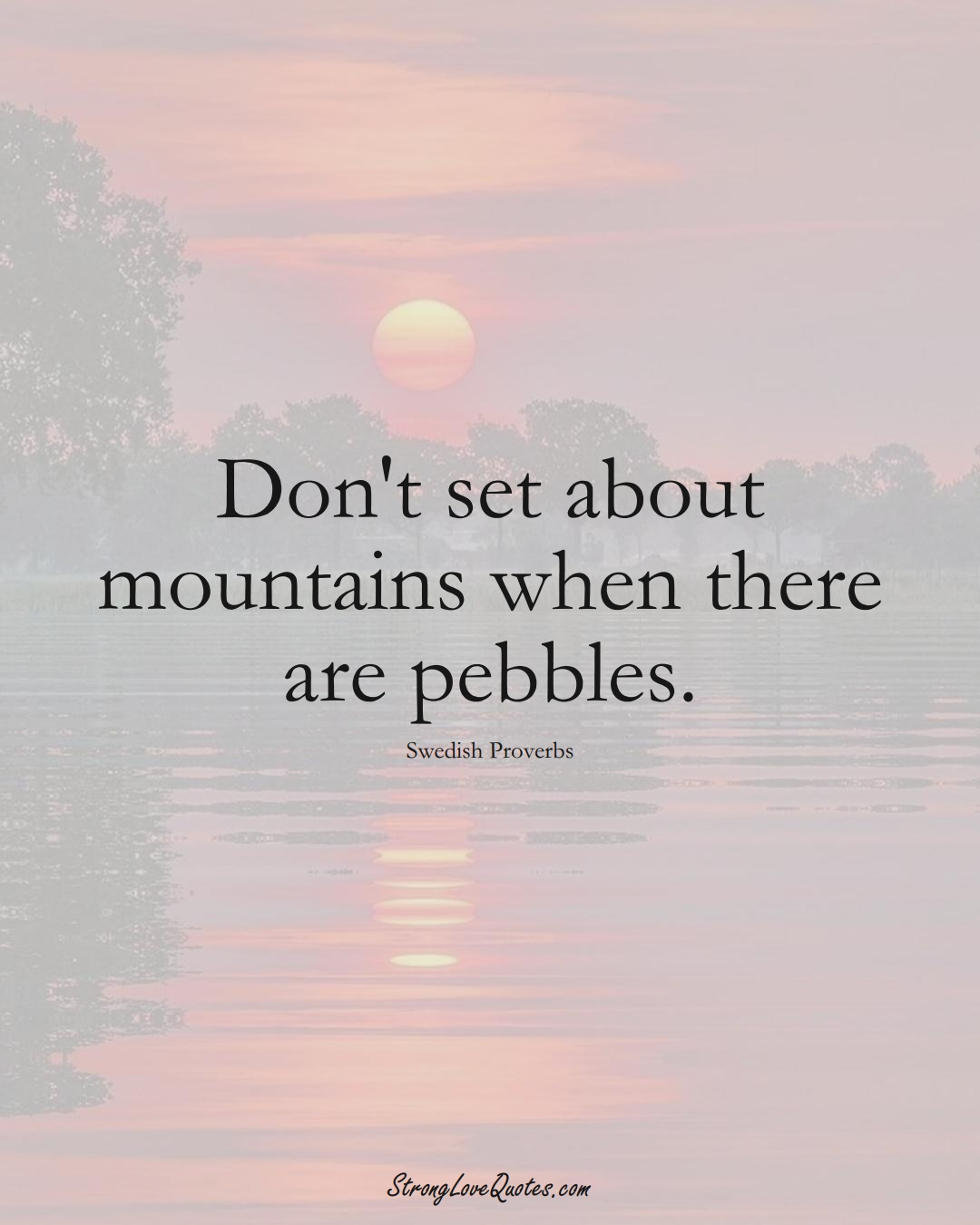 Don't set about mountains when there are pebbles. (Swedish Sayings);  #EuropeanSayings