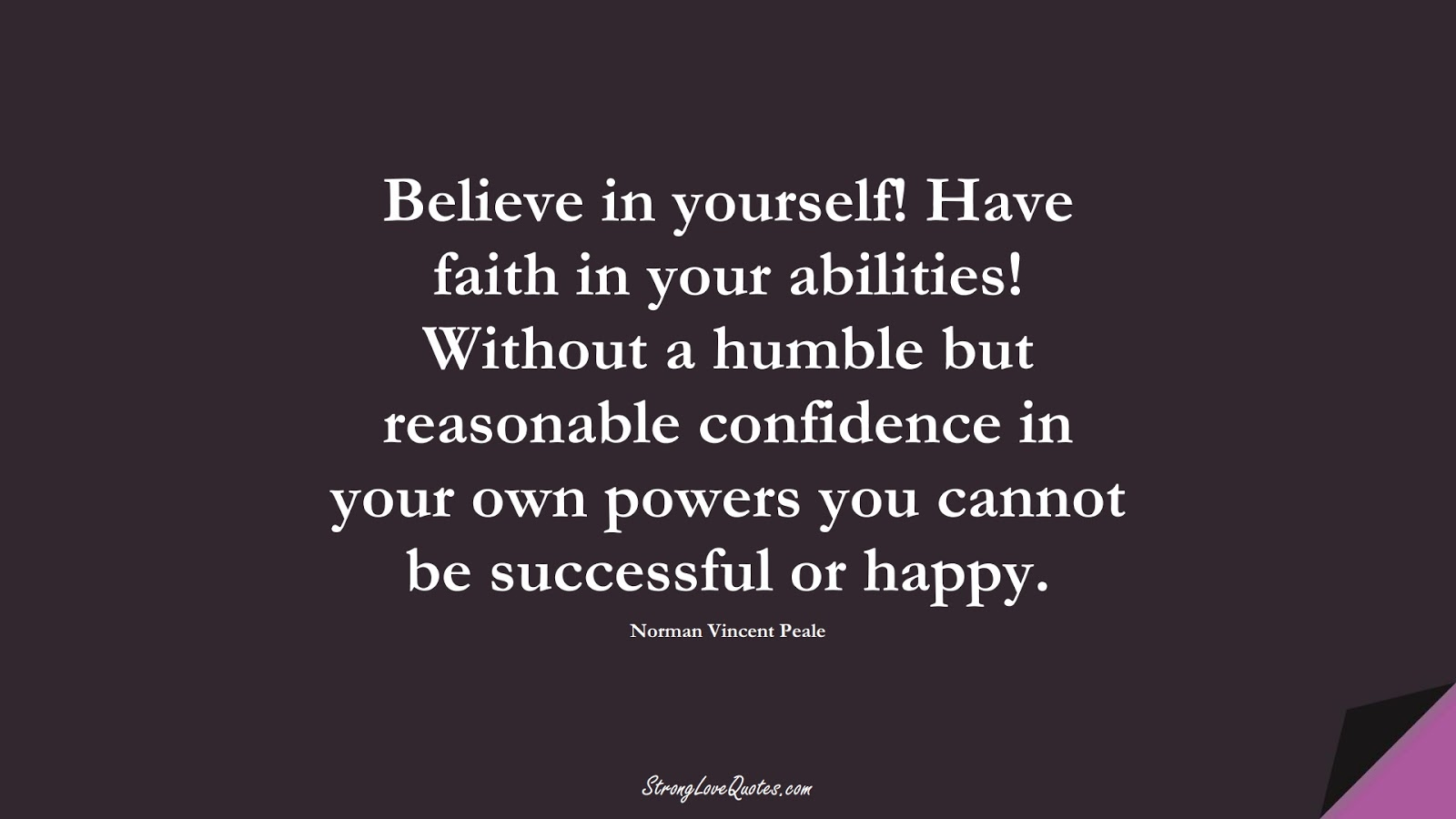 Believe in yourself! Have faith in your abilities! Without a humble but reasonable confidence in your own powers you cannot be successful or happy. (Norman Vincent Peale);  #EducationQuotes